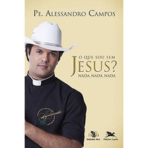 O Que Sou Sem Jesus? Livro Novo Padre Alessandro Campos