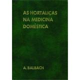 As Hortaliças Na Medicina Doméstica - A. Balbach