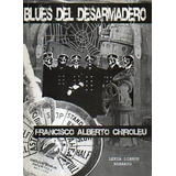Blues Del Desarmadero-francisco Alberto Chiroleu-libros