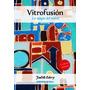 Vitrofusion - La Magia Del Vidrio - Judith Edery - Nuevo