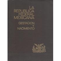 La República Federal Mexicana. Gestación Y Nacimiento