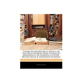 Lezioni Di Algebra Della Logica: Ad Uso, Alfonso Del Re