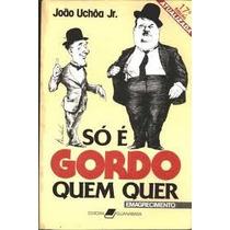 So E Gordo Quem Quer - Joao Uchoa Jr