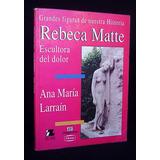 Rebeca Matte Escultora Del Dolor Ana María Larraín