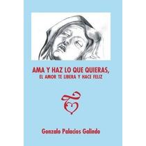 Libro Ama Y Haz Lo Que Quieras, El Amor Te Libera Y Hace Fel