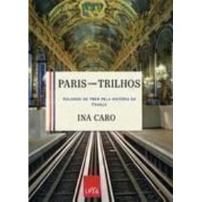 Paris Sobre Trilhos-viajando De Trem Pela História Da França