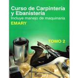 Curso De Carpintería Y Ebanistería. Tomo 2. (incluye Manejo