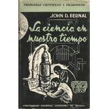 La Ciencia En Nuestro Tiempo. John D. Bernal. Unam.