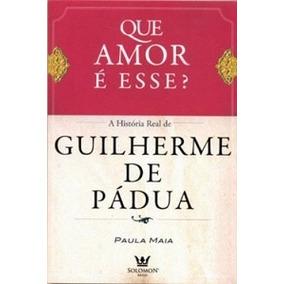 Que Amor É Esse? A Historia Real De Guilherme De Pádua