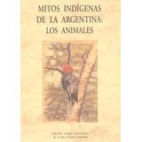 Mitos Indigenas De La Argentina Los Animales - Olañeta