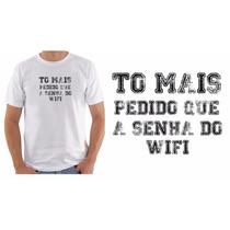 Camiseta Camisa Masculina To Mais Pedido Que A Senha Do Wifi