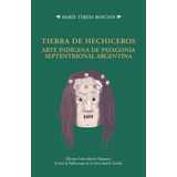 María Boschin Tierra De Hechiceros Arte Indígena Patagonia