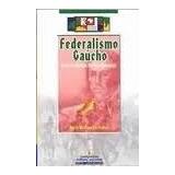 Federalismo Gaucho: Fronteira Platina, Direito E Revolucao -