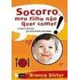 Livro Socorro, Meu Filho Não Quer Comer Branca Sister