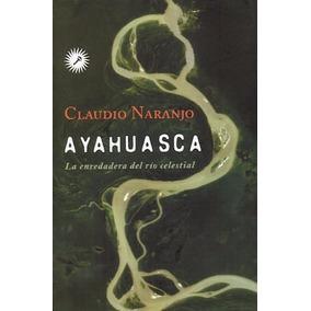 Ayahuasca La Enredadera Del Río Celestial - Naranjo, Claudio