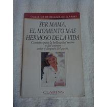 Libro Ser Mamá, El Momento Más Hermoso De La Vida, Clarins.