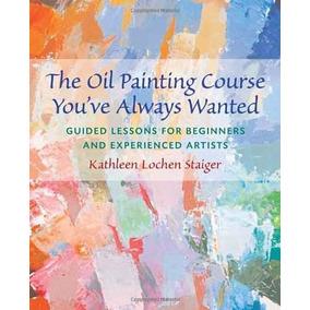El Curso De Pintura Al Óleo Que Siempre Ha Deseado: Guiado L