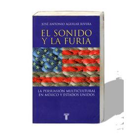 El Sonido Y La Furia, José Antonio Aguilar Rivera