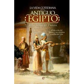 La Vida Cotidiana En El Antiguo Egipto José Miguel Parra
