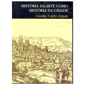 História Da Arte Como História Da Cidade - Argan (ebook)