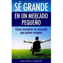 Libro: Sé Grande En Un Mercado Pequeño: Cómo ... - Pdf