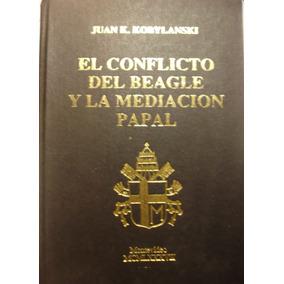 El Conflicto Del Beagle Y La Mediacion Papal,juan Kobylanski