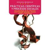 Prácticas Científicas Y Procesos Sociales, De Susana Murillo