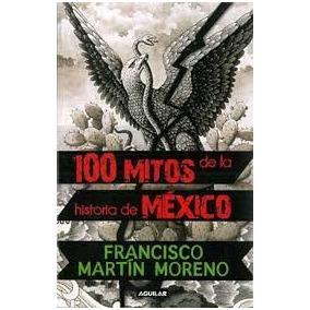 100 Mitos De La Historia De México - Francisco Martín Moreno