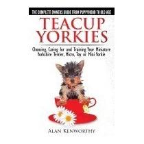 Teacup Yorkies - The Complete Owners Guide., Alan Kenwor R1
