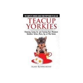 Teacup Yorkies - The Complete Owners Guide., Alan Kenwor R1