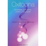 Oxitocina. La Hormona De La Calma, El Amor Y La Sanacion