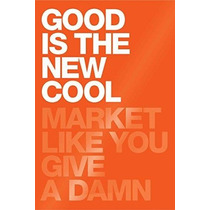 Libro Good Is The New Cool: Market Like You Give A Damn