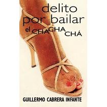 Delito Por Bailar El Chachacha - Guillermo Cabrera Infante