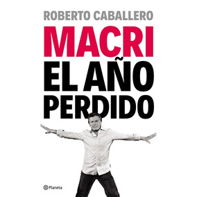 Libro Macri, El Año Perdido, De Caballero Roberto