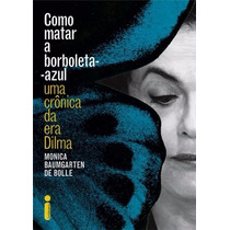Como Matar A Borboleta-azul - Uma Crônica Da Era Dilma