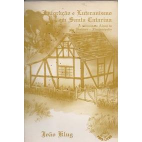 Livro Imigração E Luteranismo Em Santa Catarina João Klug