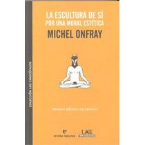 La Escultura De Sí. Por Una Moral Estética Michel Onfray