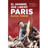El Hombre Que Liberó París (historia Viva) Rafael Torres