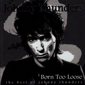 Johnny Thunders - Born Too Loose - The Best Of Johnny Thunde