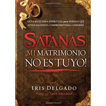 Libro Satanas, Mi Matrimonio No Es Tuyo!: Guia De La Guerra