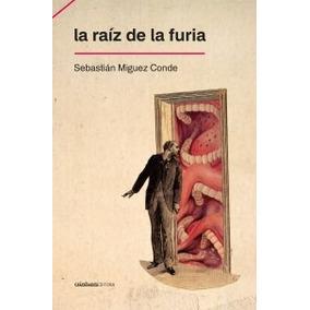 La Raíz De La Furia ( Sebastián Miguez Conde)