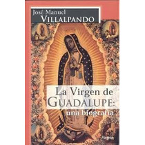 La Virgen De Guadalupe: Una Biografía | José M. Villalpando