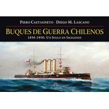 Buques De Guerra Chilenos. 1850-1950: Un Siglo En Imágenes