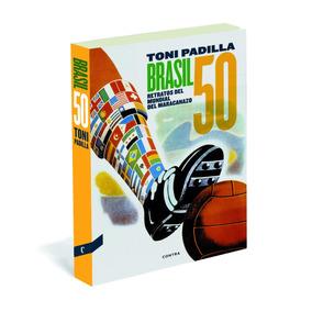 Brasil 50: Retratos Del Mundial Del Maracanazo Toni Padilla