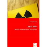 Heal This - Health Care Experiences Of Gay Men; Susan Holsa