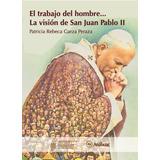 El Trabajo Del Hombre... La Visión De San Juan Pablo Ii