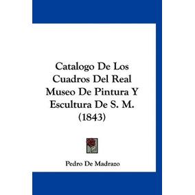 Libro Catalogo De Los Cuadros Del Real Museo De Pintura Y E