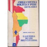 Chile Contra Bolivia Y Perú 1879-1883 - Miguel Angel Di Cio