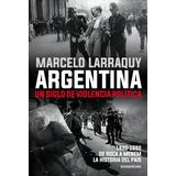 Argentina. Un Siglo De Violencia - Marcelo Larraquy