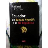 Rafael Correa - Ecuador: D Banana Republic A La No República